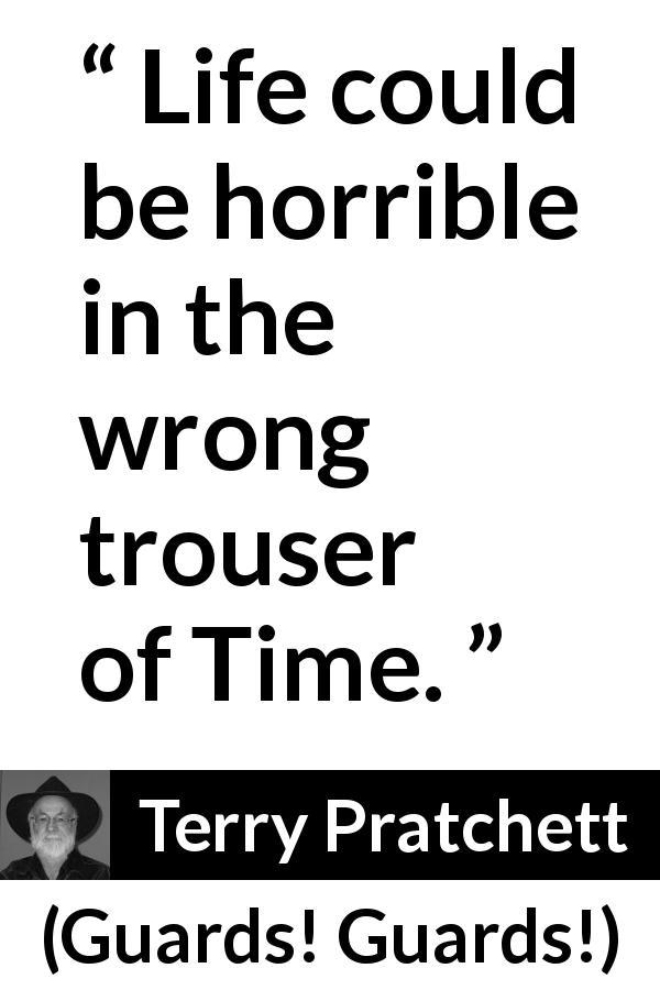 "Terry Pratchett about life (""Guards! Guards!"", 1989) - Life could be horrible in the wrong trouser of Time."