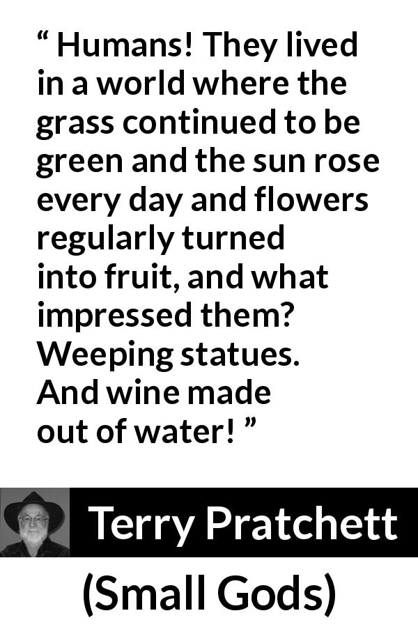 "Terry Pratchett about nature (""Small Gods"", 1992) - Humans! They lived in a world where the grass continued to be green and the sun rose every day and flowers regularly turned into fruit, and what impressed them? Weeping statues. And wine made out of water!"