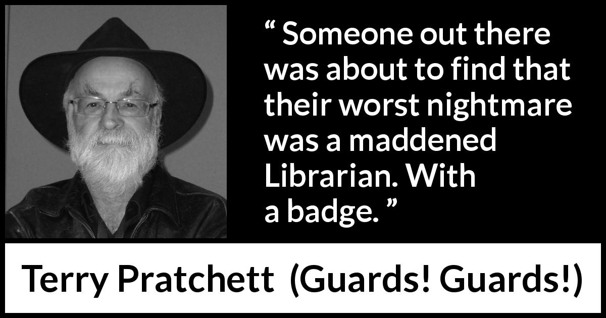 "Terry Pratchett about nightmare (""Guards! Guards!"", 1989) - Someone out there was about to find that their worst nightmare was a maddened Librarian. With a badge."