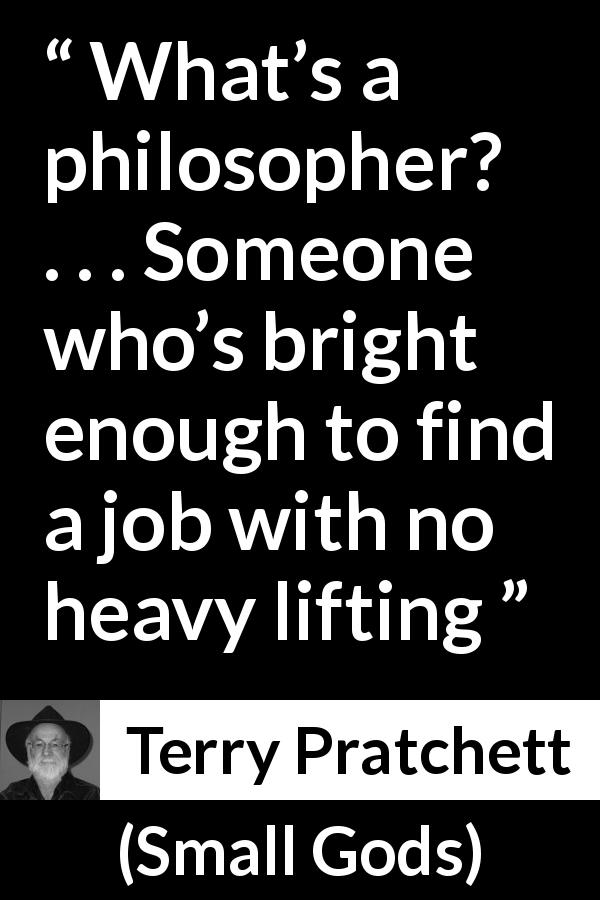 Terry Pratchett quote about philosophy from Small Gods (1992) - What's a philosopher? . . . Someone who's bright enough to find a job with no heavy lifting