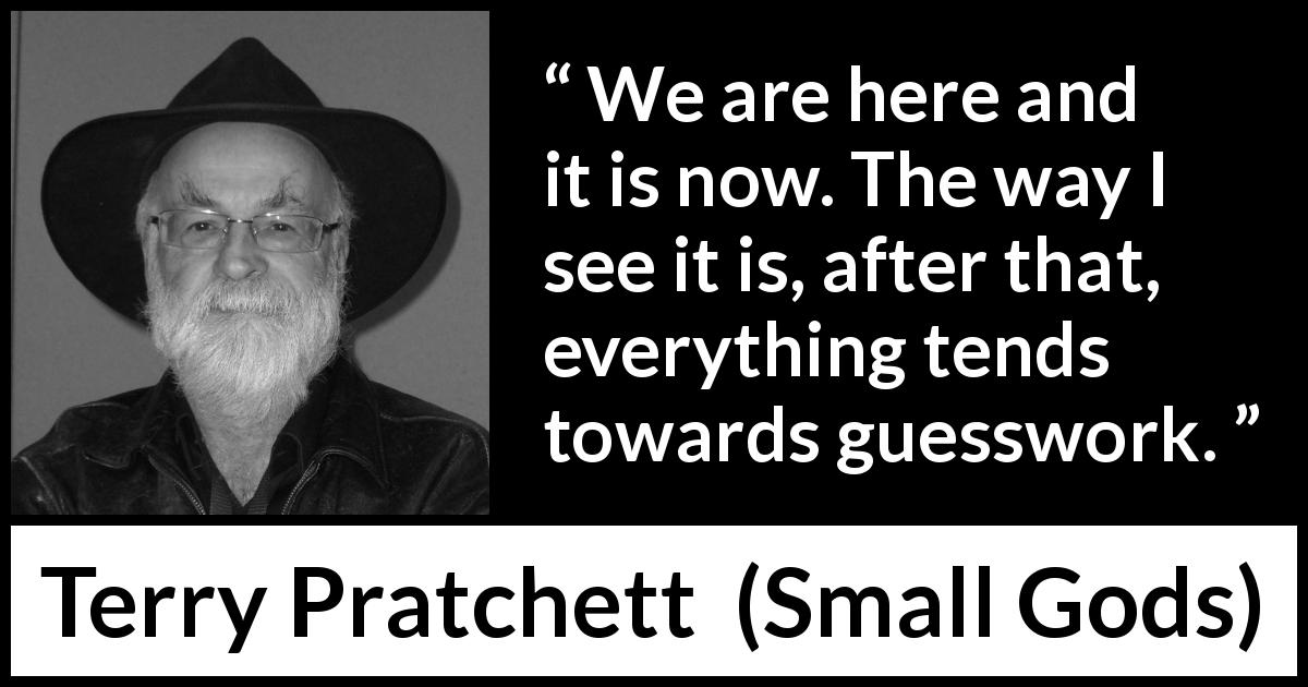 "Terry Pratchett about reality (""Small Gods"", 1992) - We are here and it is now. The way I see it is, after that, everything tends towards guesswork."