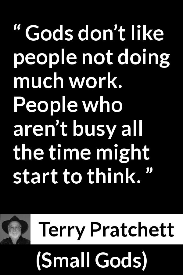 "Terry Pratchett about religion (""Small Gods"", 1992) - Gods don't like people not doing much work. People who aren't busy all the time might start to think."