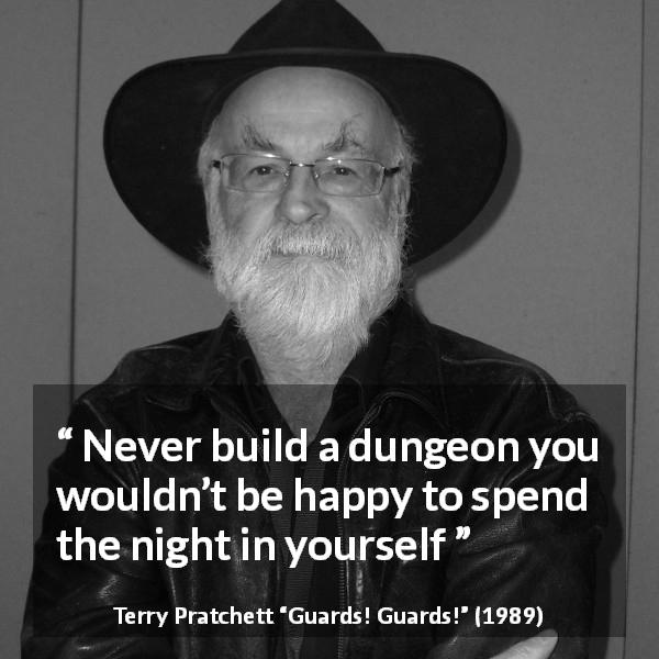 "Terry Pratchett about self (""Guards! Guards!"", 1989) - Never build a dungeon you wouldn't be happy to spend the night in yourself"