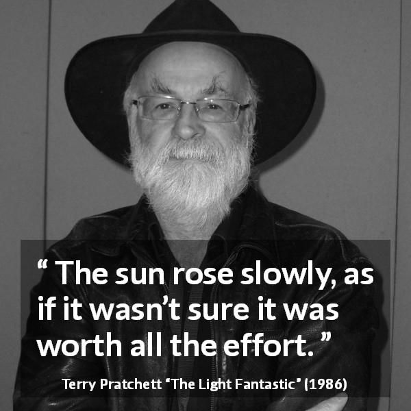"Terry Pratchett about sun (""The Light Fantastic"", 1986) - The sun rose slowly, as if it wasn't sure it was worth all the effort."