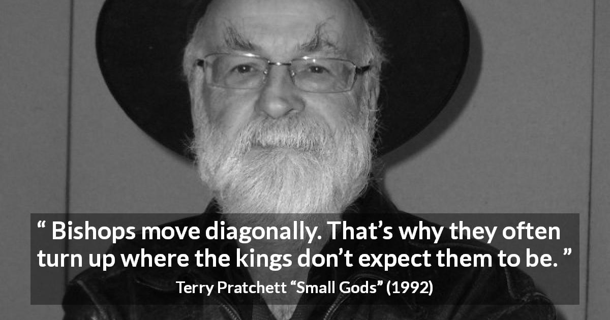 "Terry Pratchett about surprise (""Small Gods"", 1992) - Bishops move diagonally. That's why they often turn up where the kings don't expect them to be."