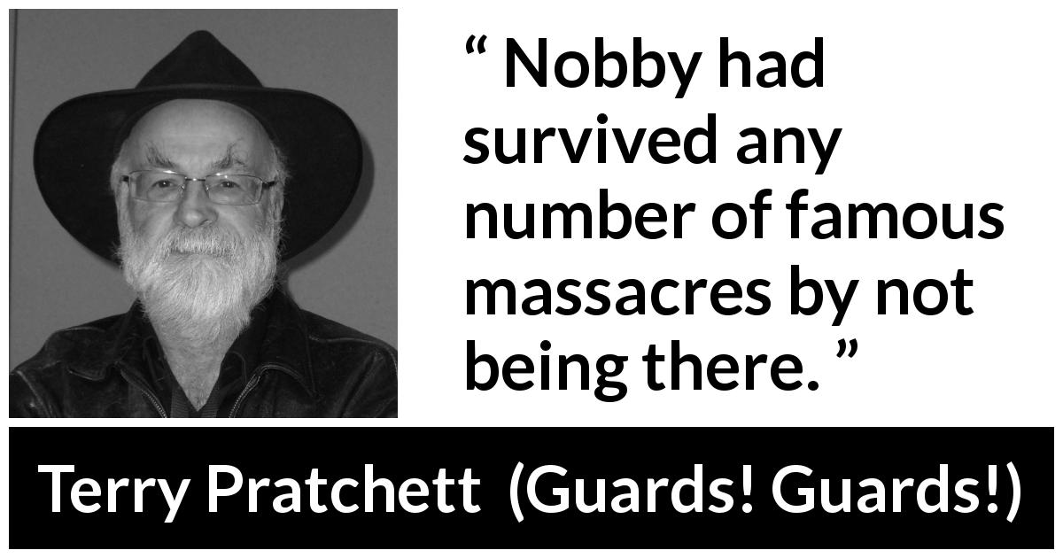 Terry Pratchett quote about surviving from Guards! Guards! (1989) - Nobby had survived any number of famous massacres by not being there.