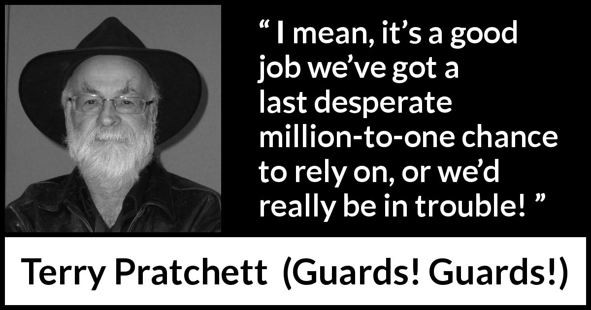 Terry Pratchett - Guards! Guards! - I mean, it's a good job we've got a last desperate million-to-one chance to rely on, or we'd really be in trouble!