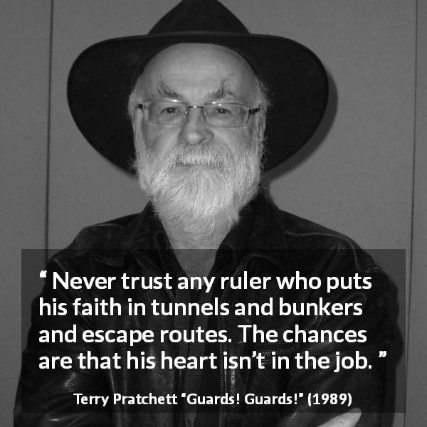 Terry Pratchett quote about trust from Guards! Guards! (1989) - Never trust any ruler who puts his faith in tunnels and bunkers and escape routes. The chances are that his heart isn't in the job.