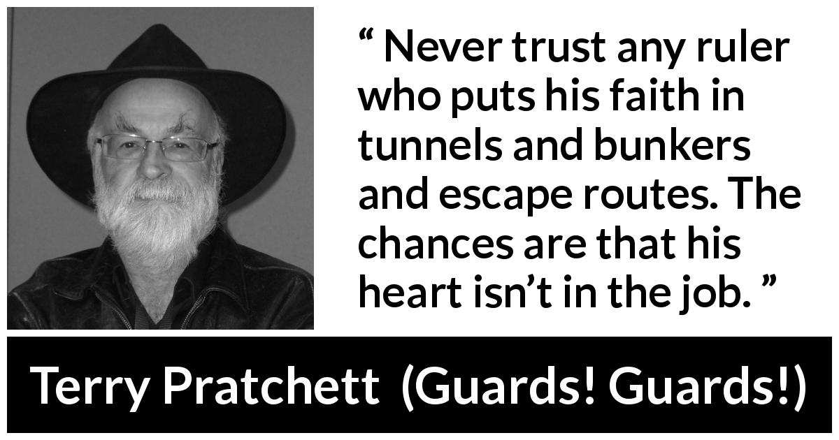 "Terry Pratchett about trust (""Guards! Guards!"", 1989) - Never trust any ruler who puts his faith in tunnels and bunkers and escape routes. The chances are that his heart isn't in the job."