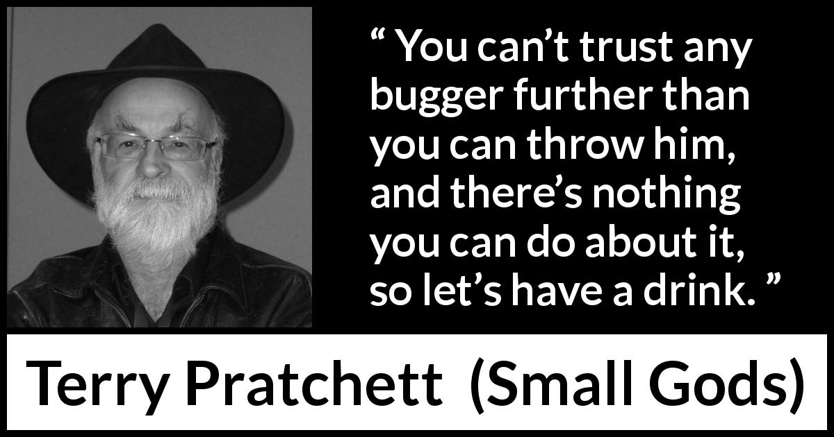 "Terry Pratchett about trust (""Small Gods"", 1992) - You can't trust any bugger further than you can throw him, and there's nothing you can do about it, so let's have a drink."