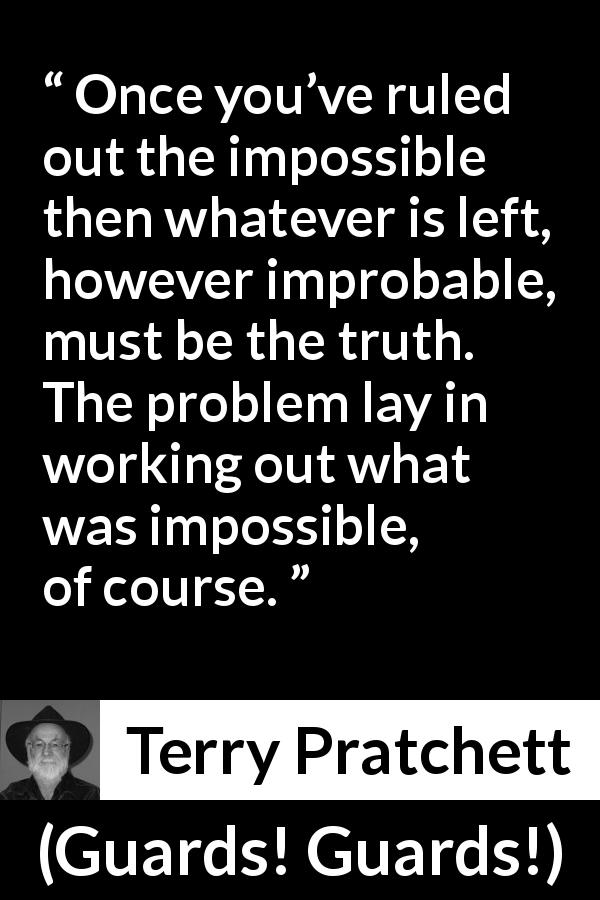 Terry Pratchett - Guards! Guards! - Once you've ruled out the impossible then whatever is left, however improbable, must be the truth. The problem lay in working out what was impossible, of course.