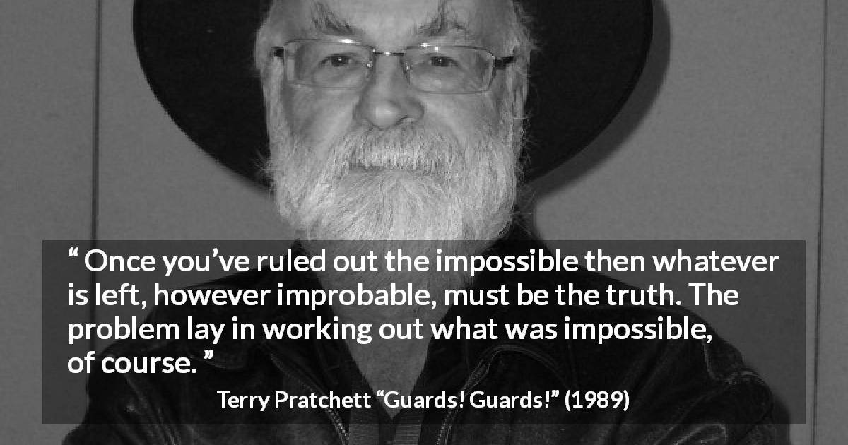 "Terry Pratchett about truth (""Guards! Guards!"", 1989) - Once you've ruled out the impossible then whatever is left, however improbable, must be the truth. The problem lay in working out what was impossible, of course."