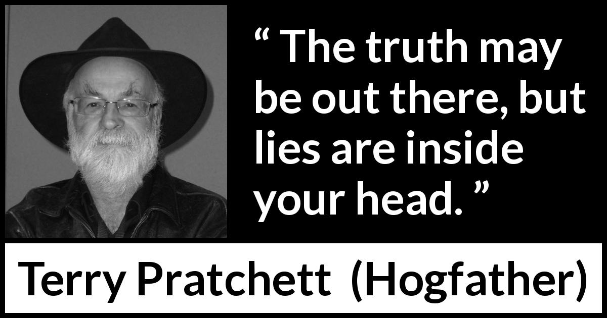 "Terry Pratchett about truth (""Hogfather"", 1996) - The truth may be out there, but lies are inside your head."