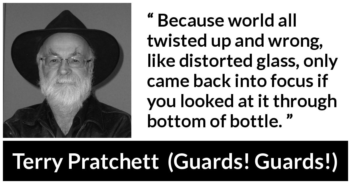 "Terry Pratchett about world (""Guards! Guards!"", 1989) - Because world all twisted up and wrong, like distorted glass, only came back into focus if you looked at it through bottom of bottle."