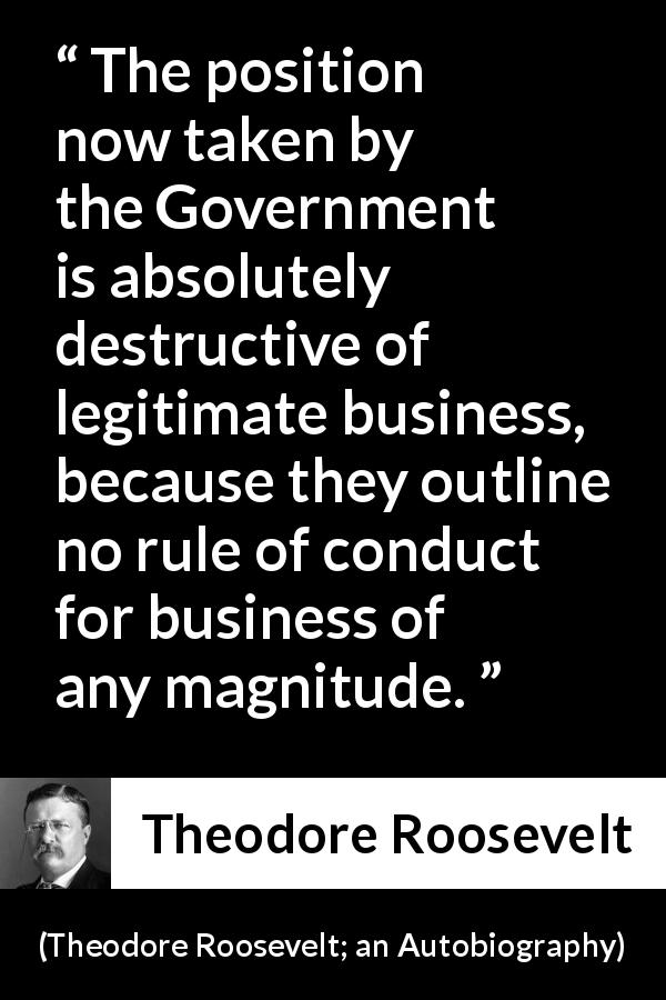 "Theodore Roosevelt about business (""Theodore Roosevelt; an Autobiography"", 1913) - The position now taken by the Government is absolutely destructive of legitimate business, because they outline no rule of conduct for business of any magnitude."