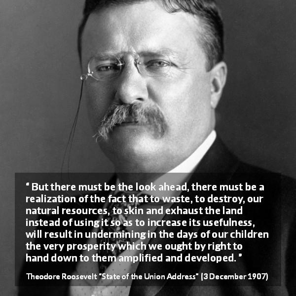 "Theodore Roosevelt about conservation (""State of the Union Address"", 3 December 1907) - But there must be the look ahead, there must be a realization of the fact that to waste, to destroy, our natural resources, to skin and exhaust the land instead of using it so as to increase its usefulness, will result in undermining in the days of our children the very prosperity which we ought by right to hand down to them amplified and developed."