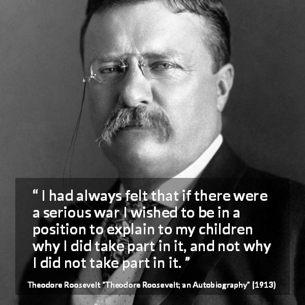 "Theodore Roosevelt about courage (""Theodore Roosevelt; an Autobiography"", 1913) - I had always felt that if there were a serious war I wished to be in a position to explain to my children why I did take part in it, and not why I did not take part in it."