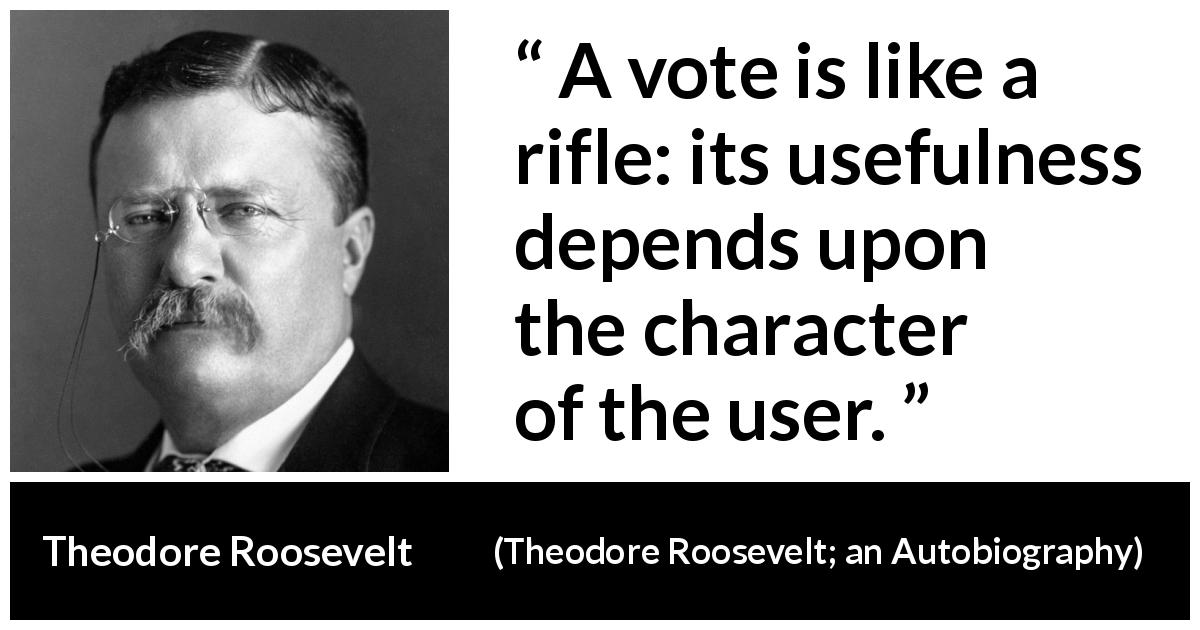 "Theodore Roosevelt about democracy (""Theodore Roosevelt; an Autobiography"", 1913) - A vote is like a rifle: its usefulness depends upon the character of the user."
