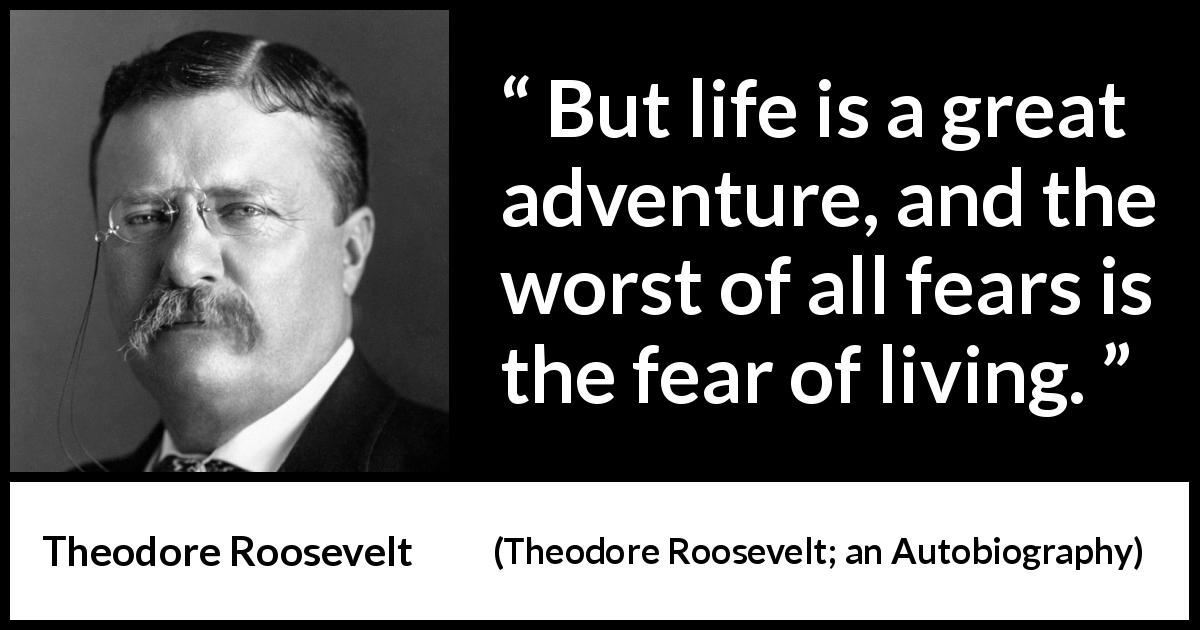 Theodore Roosevelt - Theodore Roosevelt; an Autobiography - But life is a great adventure, and the worst of all fears is the fear of living.