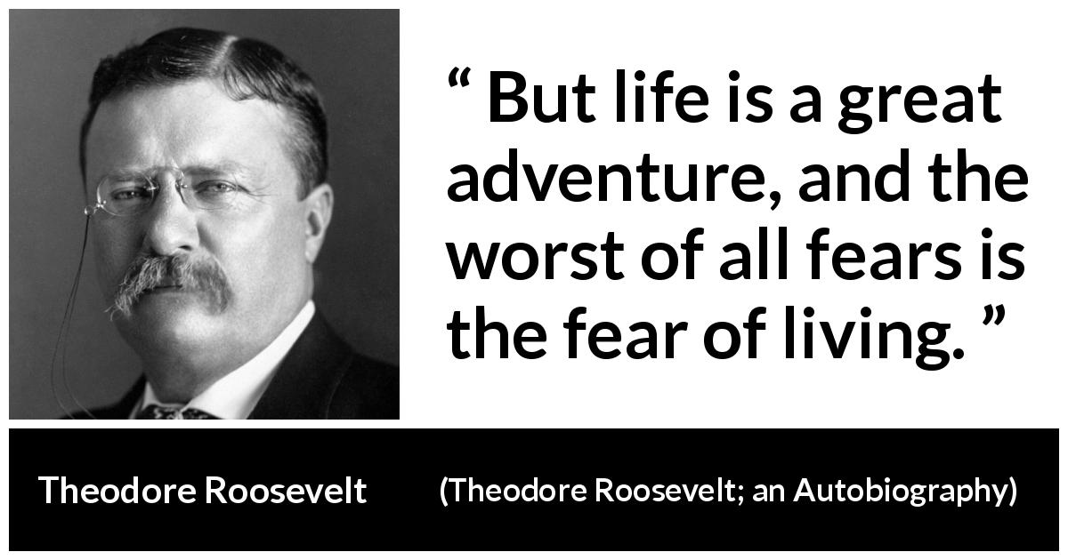 "Theodore Roosevelt about life (""Theodore Roosevelt; an Autobiography"", 1913) - But life is a great adventure, and the worst of all fears is the fear of living."