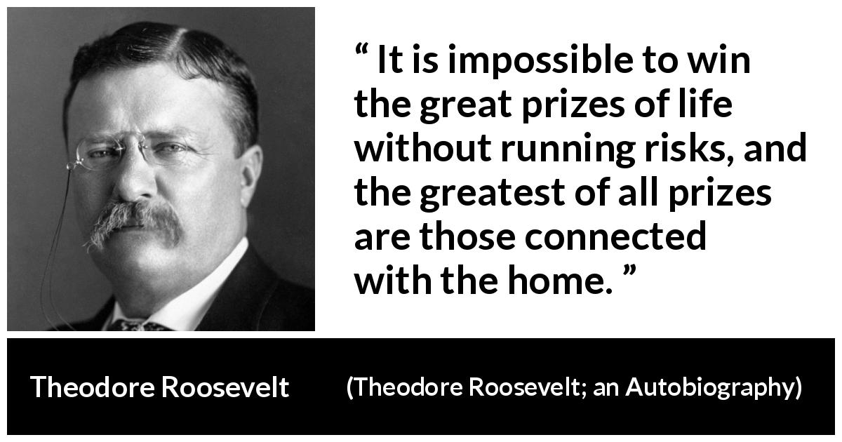 "Theodore Roosevelt about life (""Theodore Roosevelt; an Autobiography"", 1913) - It is impossible to win the great prizes of life without running risks, and the greatest of all prizes are those connected with the home."