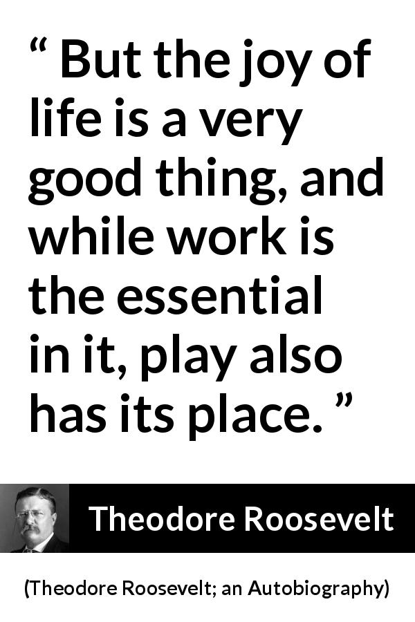 Theodore Roosevelt - Theodore Roosevelt; an Autobiography - But the joy of life is a very good thing, and while work is the essential in it, play also has its place.