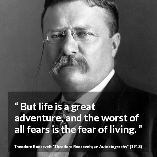 Theodore Roosevelt quote about life from Theodore Roosevelt; an Autobiography (1913) - But life is a great adventure, and the worst of all fears is the fear of living.