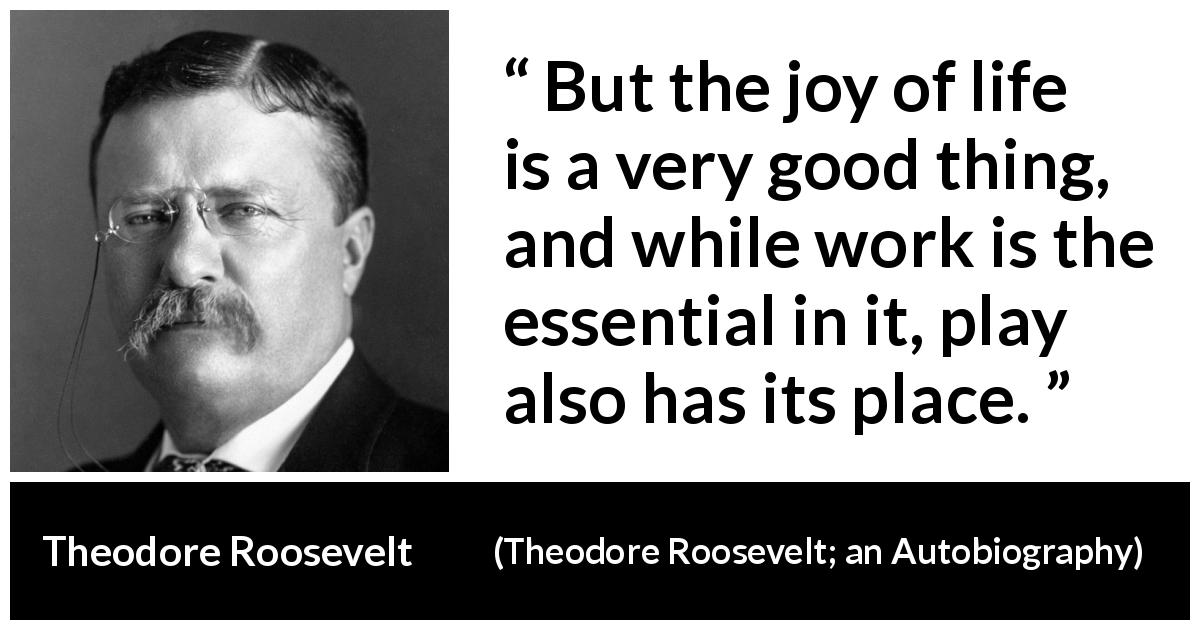 Theodore Roosevelt quote about life from Theodore Roosevelt; an Autobiography (1913) - But the joy of life is a very good thing, and while work is the essential in it, play also has its place.
