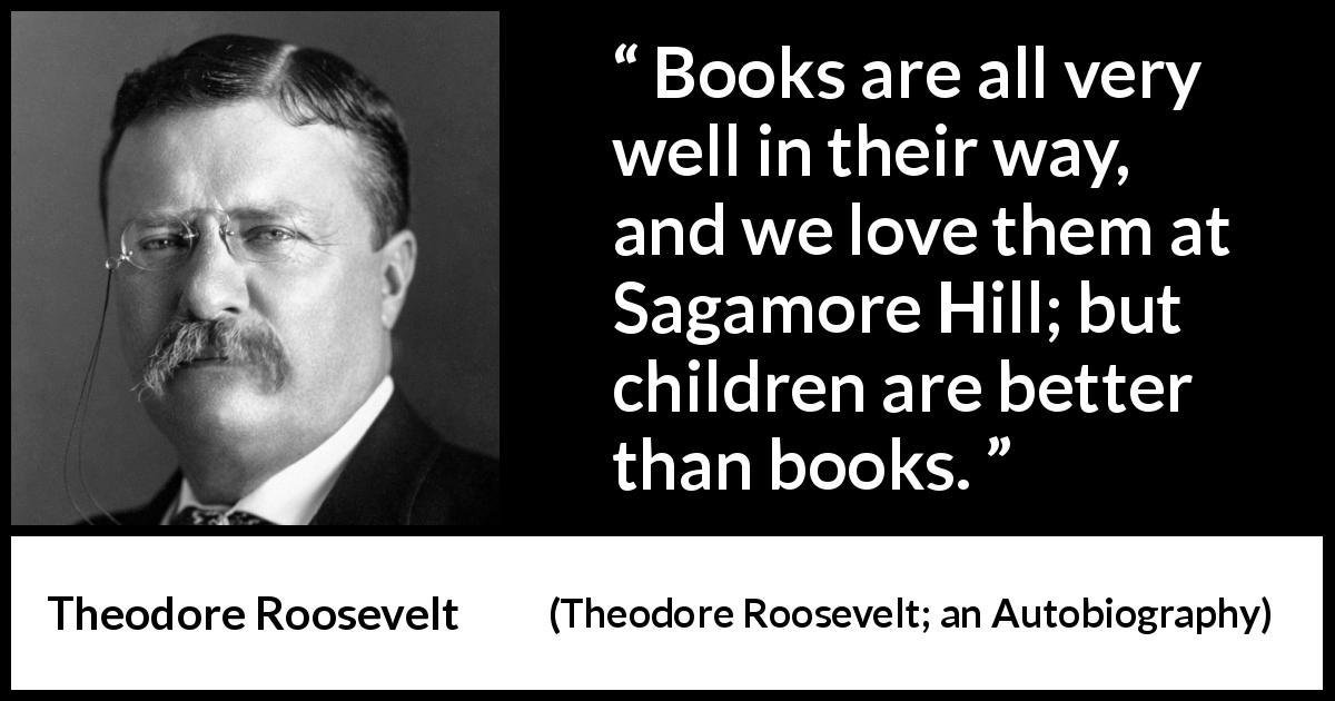 "Theodore Roosevelt about love (""Theodore Roosevelt; an Autobiography"", 1913) - Books are all very well in their way, and we love them at Sagamore Hill; but children are better than books."