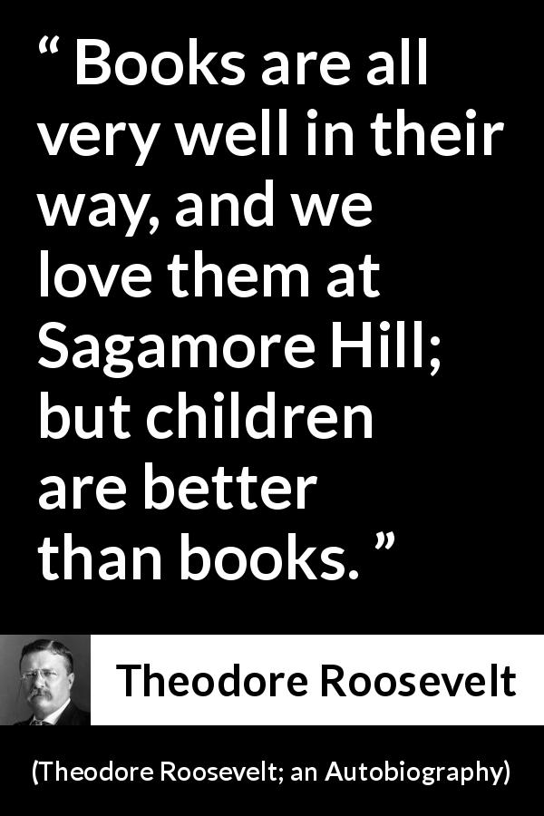 Theodore Roosevelt - Theodore Roosevelt; an Autobiography - Books are all very well in their way, and we love them at Sagamore Hill; but children are better than books.