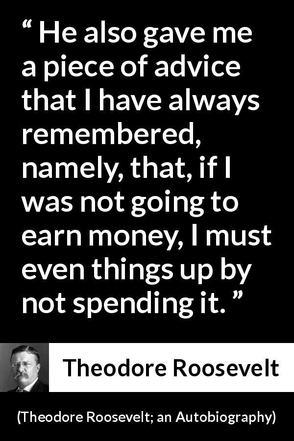 "Theodore Roosevelt about money (""Theodore Roosevelt; an Autobiography"", 1913) - He also gave me a piece of advice that I have always remembered, namely, that, if I was not going to earn money, I must even things up by not spending it."
