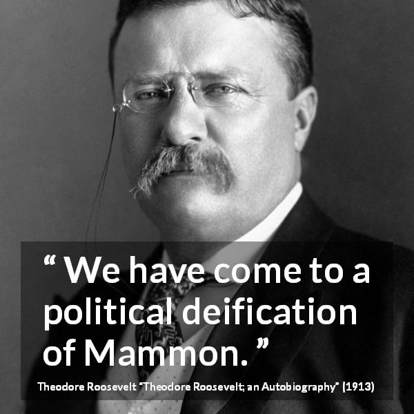 "Theodore Roosevelt about money (""Theodore Roosevelt; an Autobiography"", 1913) - We have come to a political deification of Mammon."