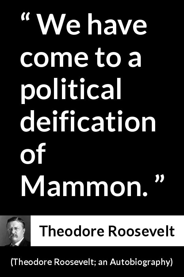 Theodore Roosevelt quote about money from Theodore Roosevelt; an Autobiography (1913) - We have come to a political deification of Mammon.
