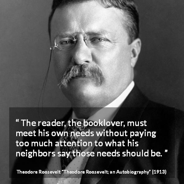 "Theodore Roosevelt about reading (""Theodore Roosevelt; an Autobiography"", 1913) - The reader, the booklover, must meet his own needs without paying too much attention to what his neighbors say those needs should be."