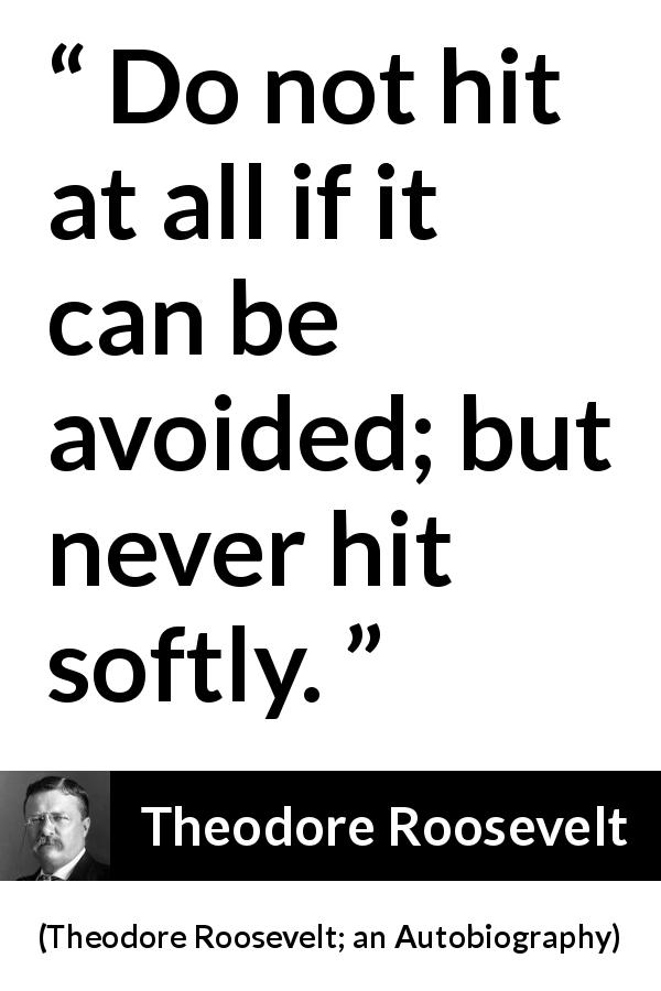 Theodore Roosevelt quote about strength from Theodore Roosevelt; an Autobiography (1913) - Do not hit at all if it can be avoided; but never hit softly.