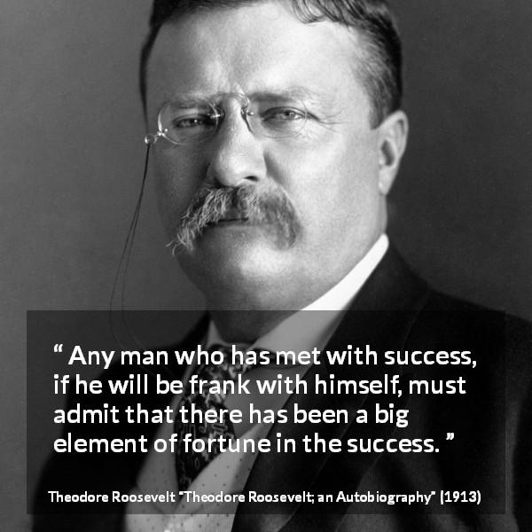 "Theodore Roosevelt about success (""Theodore Roosevelt; an Autobiography"", 1913) - Any man who has met with success, if he will be frank with himself, must admit that there has been a big element of fortune in the success."