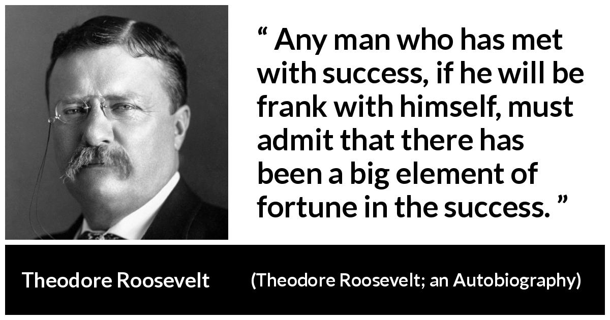 Theodore Roosevelt quote about success from Theodore Roosevelt; an Autobiography (1913) - Any man who has met with success, if he will be frank with himself, must admit that there has been a big element of fortune in the success.