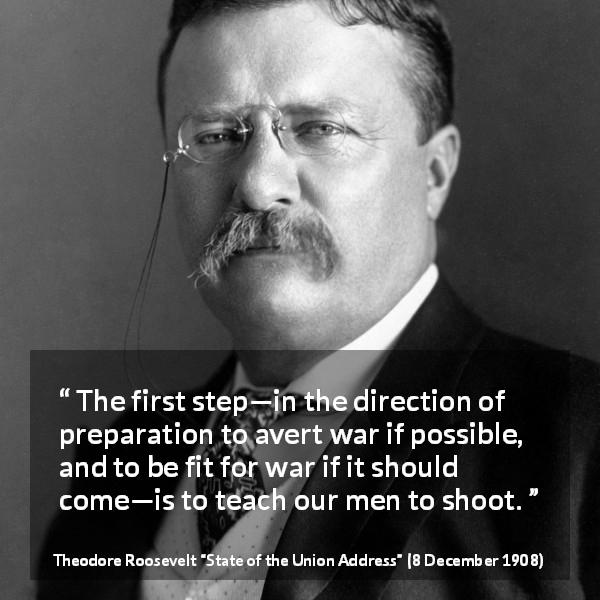 "Theodore Roosevelt about war (""State of the Union Address"", 8 December 1908) - The first step—in the direction of preparation to avert war if possible, and to be fit for war if it should come—is to teach our men to shoot."