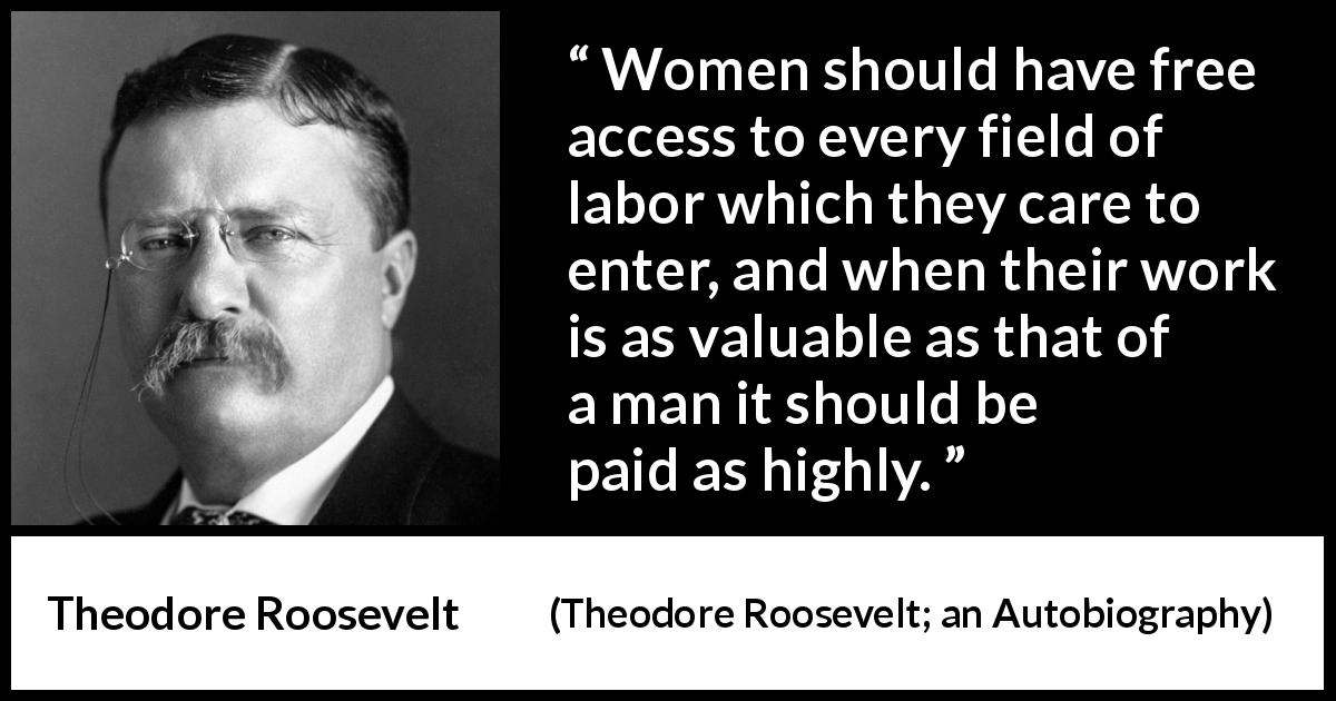 "Theodore Roosevelt about women (""Theodore Roosevelt; an Autobiography"", 1913) - Women should have free access to every field of labor which they care to enter, and when their work is as valuable as that of a man it should be paid as highly."