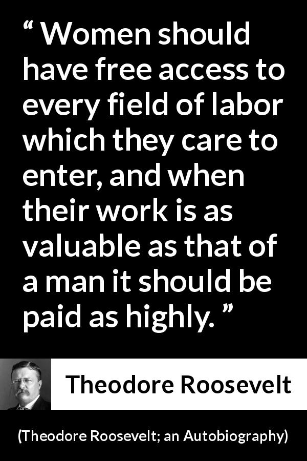 Theodore Roosevelt quote about women from Theodore Roosevelt; an Autobiography (1913) - Women should have free access to every field of labor which they care to enter, and when their work is as valuable as that of a man it should be paid as highly.