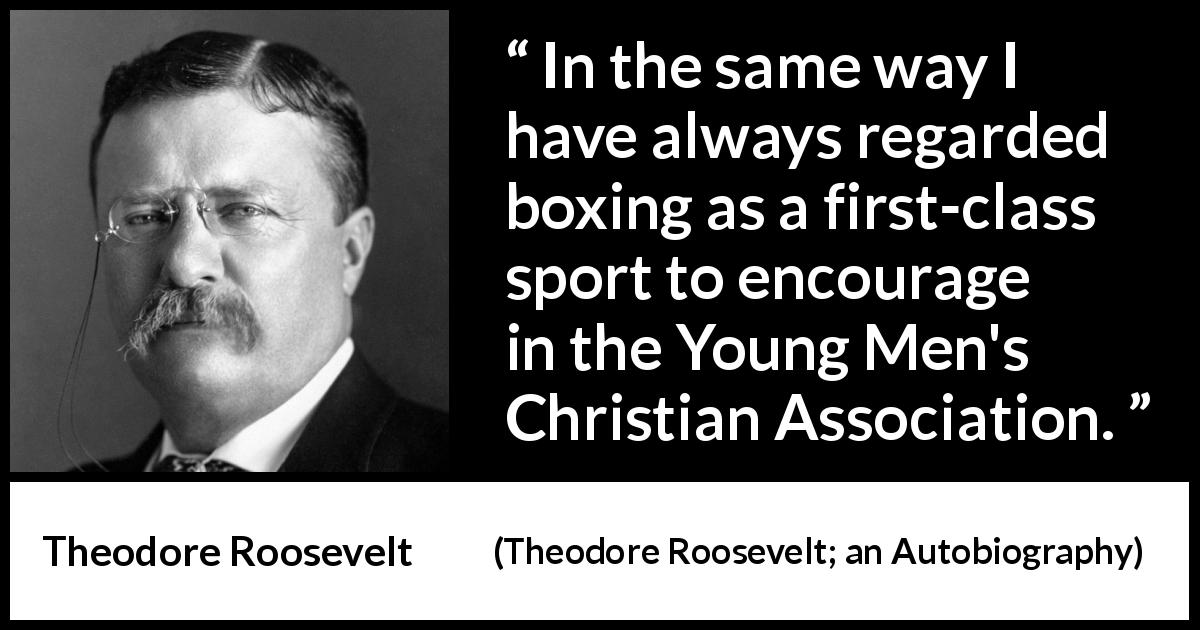 "Theodore Roosevelt about youth (""Theodore Roosevelt; an Autobiography"", 1913) - In the same way I have always regarded boxing as a first-class sport to encourage in the Young Men's Christian Association."