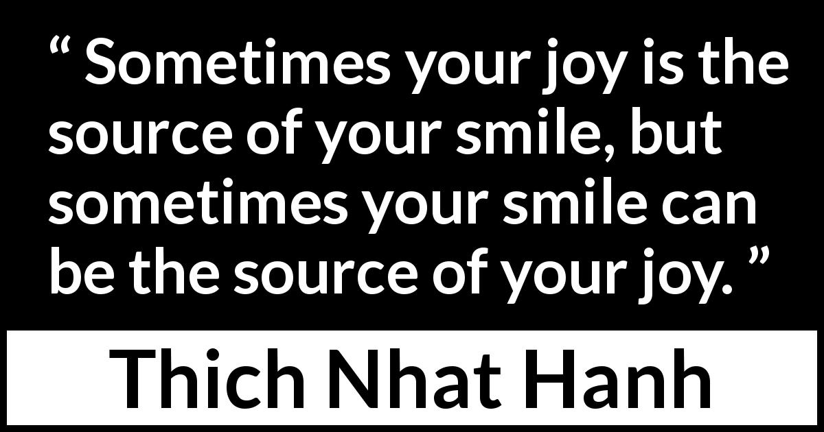 Thich Nhat Hanh - Sometimes your joy is the source of your smile, but sometimes your smile can be the source of your joy.