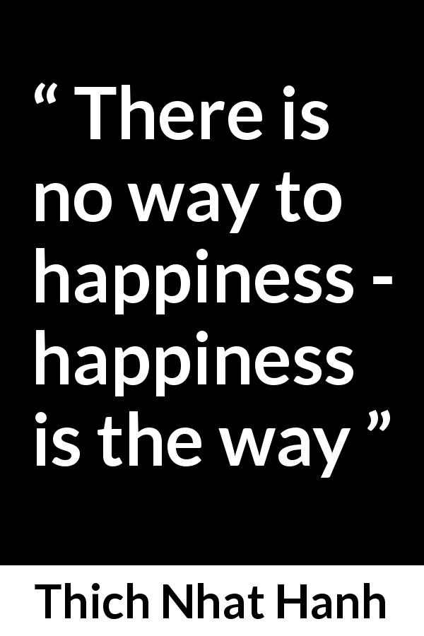 Thich Nhat Hanh about happiness - There is no way to happiness - happiness is the way