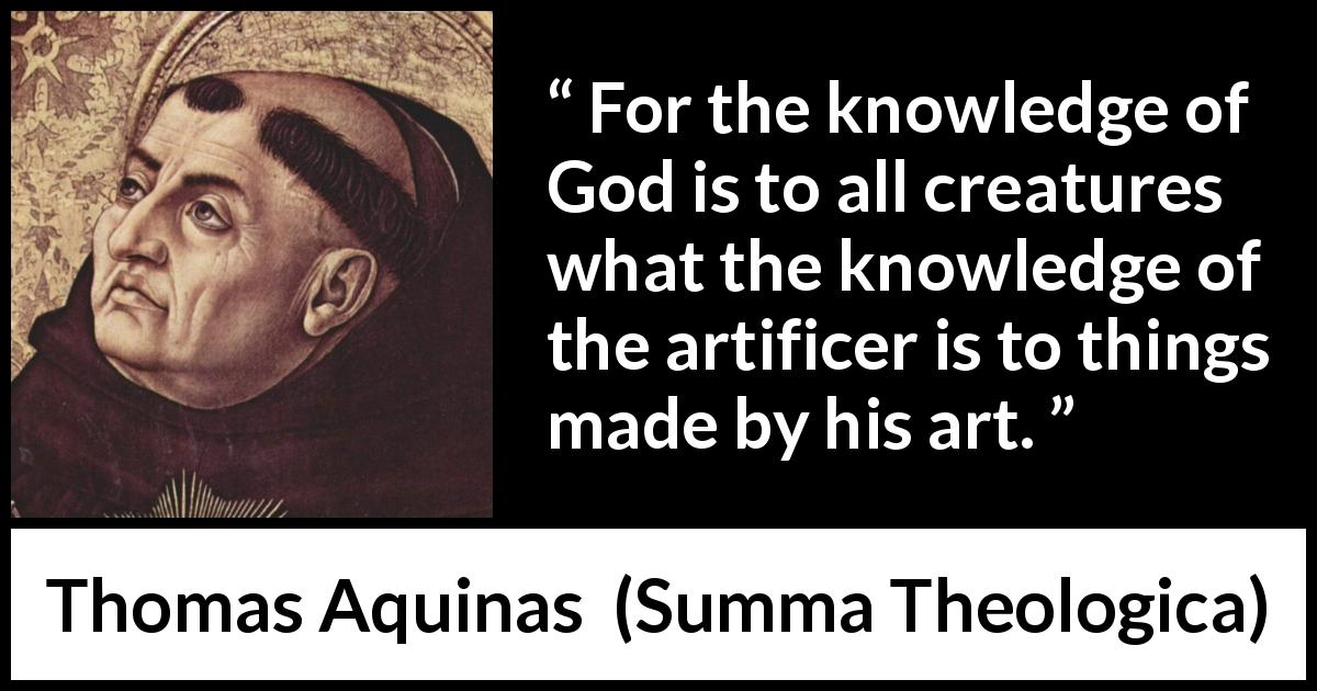 Thomas Aquinas quote about God from Summa Theologica (1274) - For the knowledge of God is to all creatures what the knowledge of the artificer is to things made by his art.