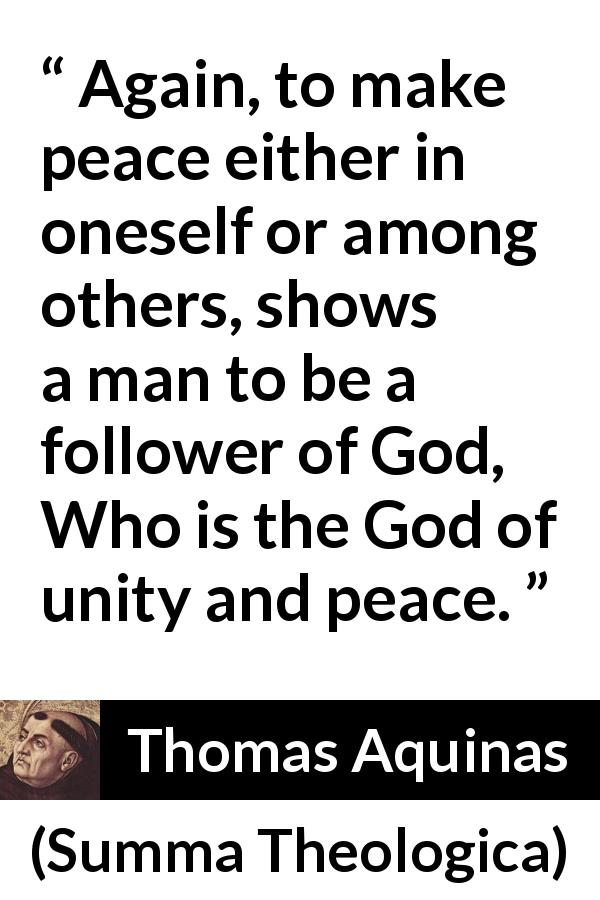 "Thomas Aquinas about God (""Summa Theologica"", 1274) - Again, to make peace either in oneself or among others, shows a man to be a follower of God, Who is the God of unity and peace."