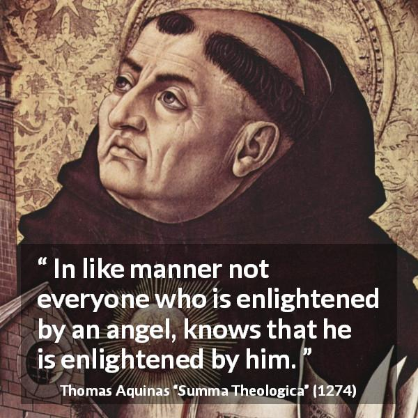 Thomas Aquinas quote about angel from Summa Theologica (1274) - In like manner not everyone who is enlightened by an angel, knows that he is enlightened by him.