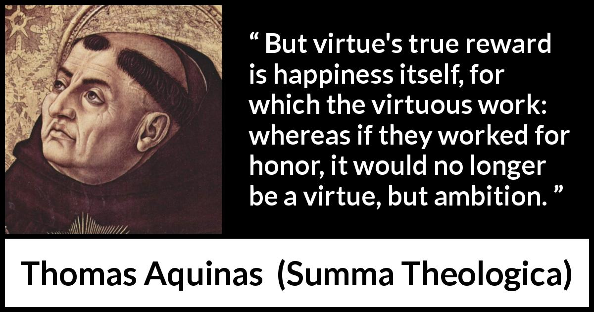 Thomas Aquinas - Summa Theologica - But virtue's true reward is happiness itself, for which the virtuous work: whereas if they worked for honor, it would no longer be a virtue, but ambition.