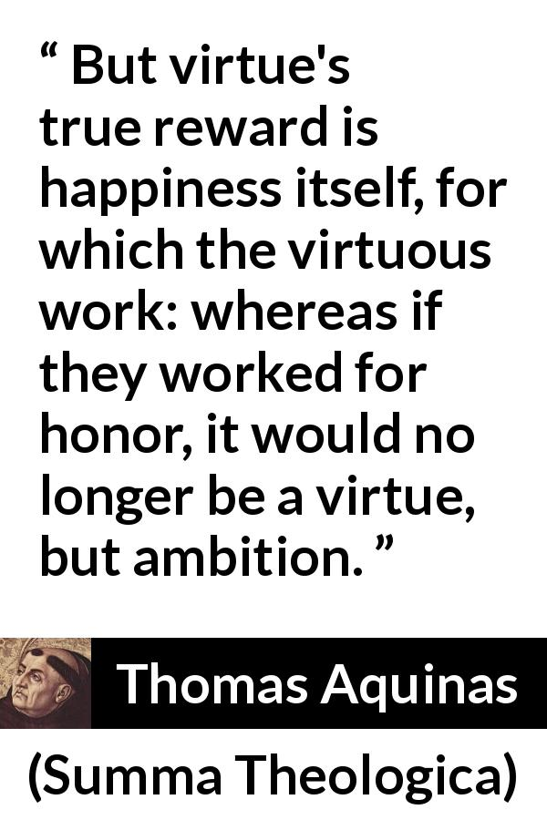 Thomas Aquinas quote about happiness from Summa Theologica (1274) - But virtue's true reward is happiness itself, for which the virtuous work: whereas if they worked for honor, it would no longer be a virtue, but ambition.