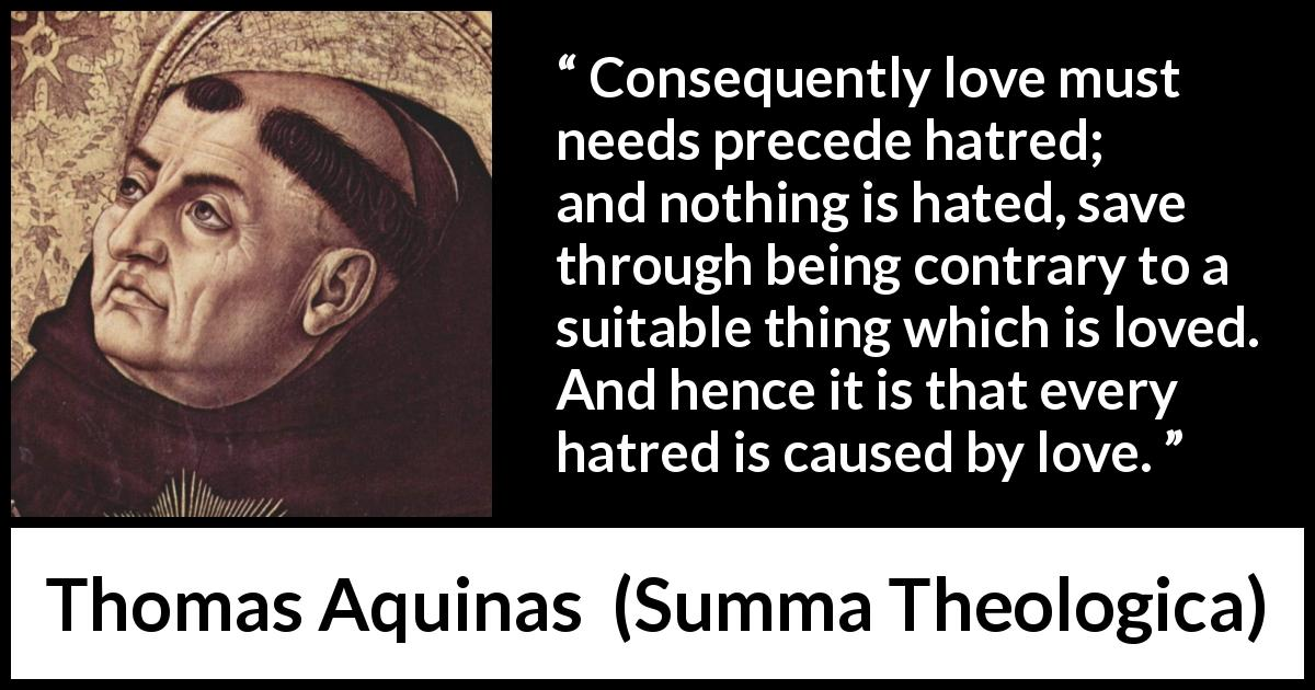 "Thomas Aquinas about love (""Summa Theologica"", 1274) - Consequently love must needs precede hatred; and nothing is hated, save through being contrary to a suitable thing which is loved. And hence it is that every hatred is caused by love."