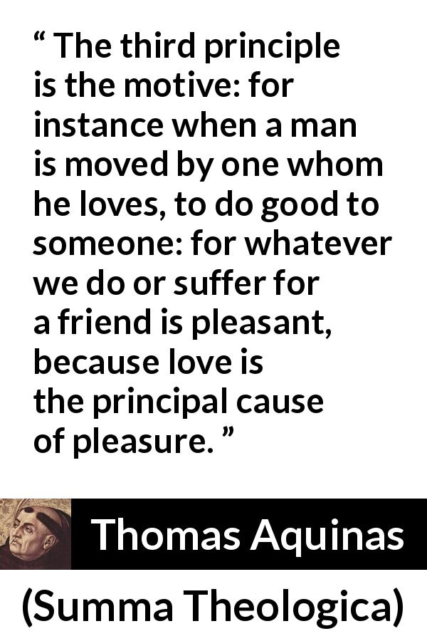 "Thomas Aquinas about love (""Summa Theologica"", 1274) - The third principle is the motive: for instance when a man is moved by one whom he loves, to do good to someone: for whatever we do or suffer for a friend is pleasant, because love is the principal cause of pleasure."